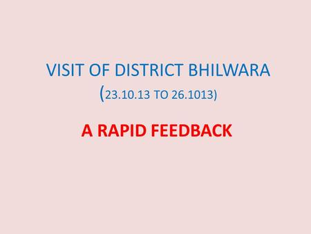 VISIT OF DISTRICT BHILWARA ( 23.10.13 TO 26.1013) A RAPID FEEDBACK.