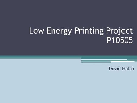 Low Energy Printing Project P10505 David Hatch. Outline Introduction Competitive Technologies Objectives and Markets Project Requirements Future Vision.