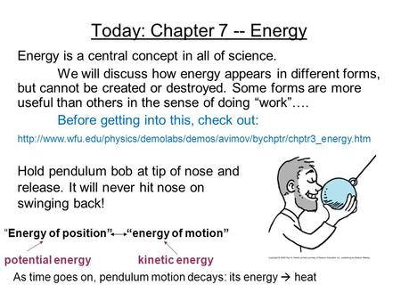 Today: Chapter 7 -- Energy Energy is a central concept in all of science. We will discuss how energy appears in different forms, but cannot be created.