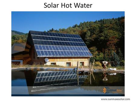Solar Hot Water www.sunmaxxsolar.com. Solar Hot Water Direct versus Indirect – Direct: Potable water heated by sun Best where freezing not a concern –