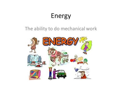 Energy The ability to do mechanical work. Work or energy can be defined as the product of force and distance Work = Ns where s is the distance in meters.