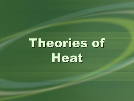 Theories of Heat. all substances contain tiny, constantly moving particles Kinetic Theory.