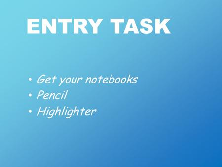 ENTRY TASK Get your notebooks Pencil Highlighter.