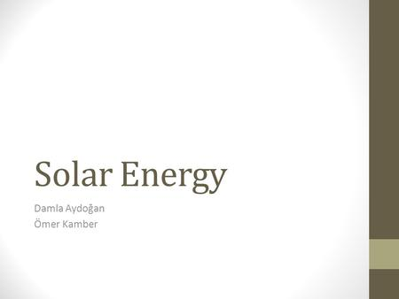 Solar Energy Damla Aydoğan Ömer Kamber. What is solar energy? Solar energy is radiant light and heat from the sun harnessed using a range of ever-evolving.
