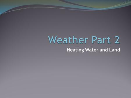 Heating Water and Land. Think About It: 70% of the Earth is water, therefore only 30% is land Most of that land is cloud covered So most of the incoming.
