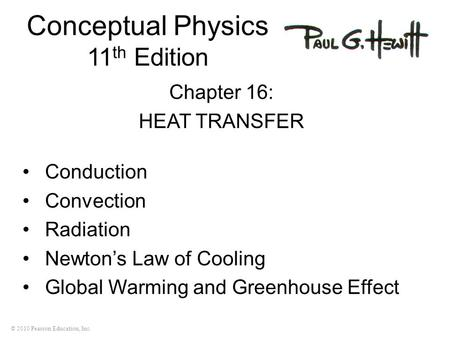 © 2010 Pearson Education, Inc. Conceptual Physics 11 th Edition Chapter 16: HEAT TRANSFER Conduction Convection Radiation Newton's Law of Cooling Global.