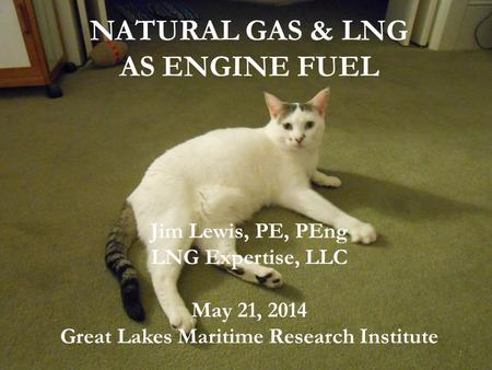 NATURAL GAS & LNG AS ENGINE FUEL Jim Lewis, PE, PEng LNG Expertise, LLC May 21, 2014 Great Lakes Maritime Research Institute 1.