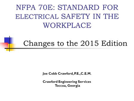 NFPA 70E: STANDARD FOR ELECTRICAL SAFETY IN THE WORKPLACE Changes to the 2015 Edition Joe Cobb Crawford, P.E.,C.E.M. Crawford Engineering Services Toccoa,