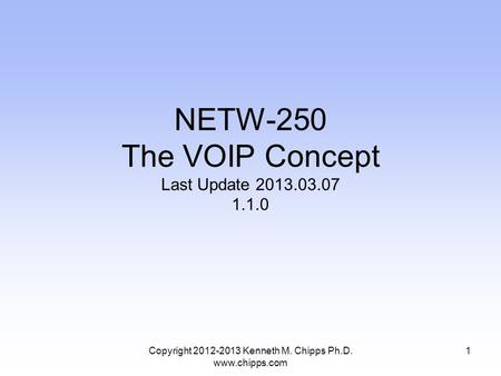 Copyright 2012-2013 Kenneth M. Chipps Ph.D. www.chipps.com NETW-250 The VOIP Concept Last Update 2013.03.07 1.1.0 1.