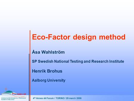 Eco-Factor design method 4 th Annex 44 Forum / TORINO / 29 march 2006 Åsa Wahlström SP Swedish National Testing and Research Institute Henrik Brohus Aalborg.