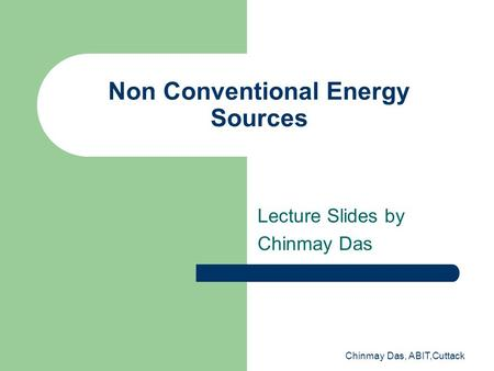 Chinmay Das, ABIT,Cuttack Non Conventional Energy Sources Lecture Slides by Chinmay Das.