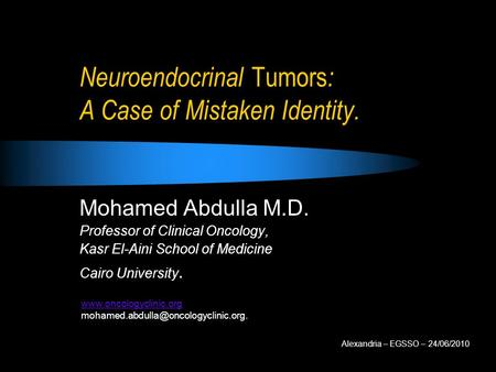 Neuroendocrinal Tumors : A Case of Mistaken Identity. Mohamed Abdulla M.D. Professor of Clinical Oncology, Kasr El-Aini School of Medicine Cairo University.
