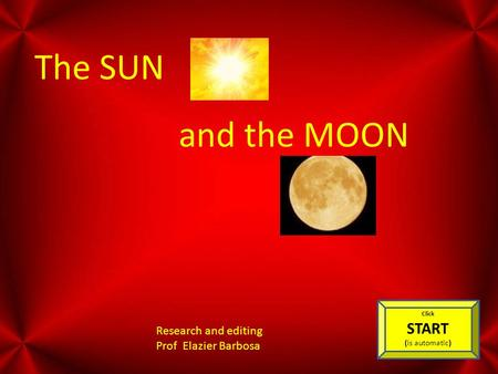 The SUN and the MOON Research and editing Prof Elazier Barbosa Click START (is automatic)