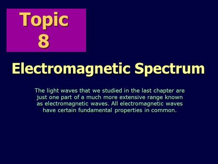 Topic 8 Electromagnetic Spectrum The light waves that we studied in the last chapter are just one part of a much more extensive range known as electromagnetic.