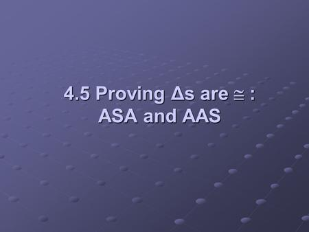 4.5 Proving Δs are  : ASA and AAS. Objectives: Use the ASA Postulate to prove triangles congruentUse the ASA Postulate to prove triangles congruent Use.