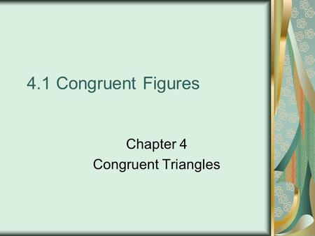 4.1 Congruent Figures Chapter 4 Congruent Triangles.