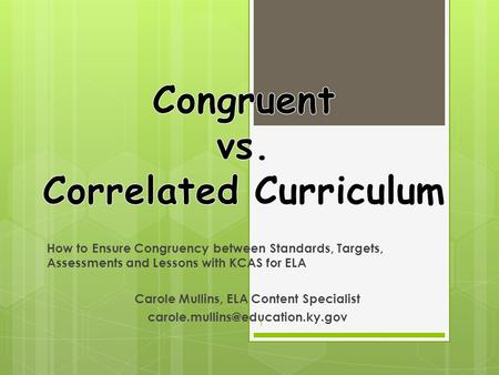How to Ensure Congruency between Standards, Targets, Assessments and Lessons with KCAS for ELA Carole Mullins, ELA Content Specialist
