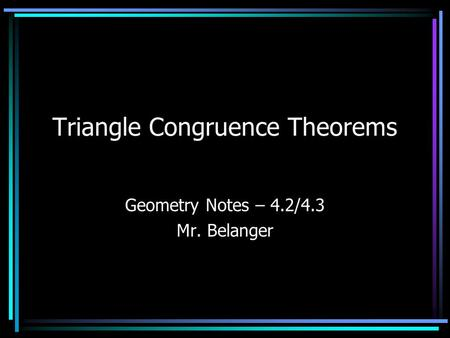 Triangle Congruence Theorems Geometry Notes – 4.2/4.3 Mr. Belanger.
