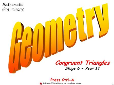 1 Press Ctrl-A ©G Dear2008 – Not to be sold/Free to use Congruent Triangles Stage 6 - Year 11 Mathematic ( Preliminary )