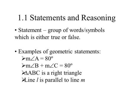 1.1 Statements and Reasoning Statement – group of words/symbols which is either true or false. Examples of geometric statements:  m  A = 80º  m  B.