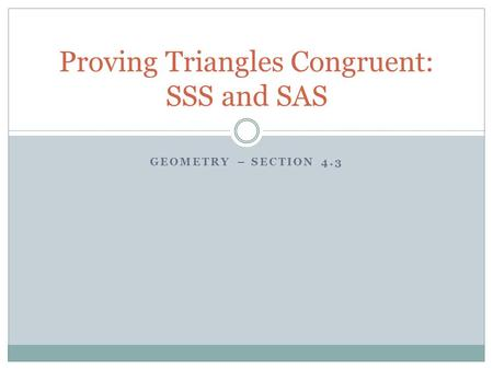 GEOMETRY – SECTION 4.3 Proving Triangles Congruent: SSS and SAS.