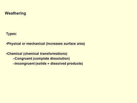 Weathering Types: Physical or mechanical (increases surface area) Chemical (chemical transformations) –Congruent (complete dissolution) –Incongruent (solids.