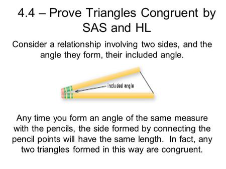 4.4 – Prove Triangles Congruent by SAS and HL Consider a relationship involving two sides, and the angle they form, their included angle. Any time you.
