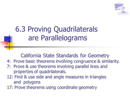 Created by chris markstrum © 2005 6.3 Proving Quadrilaterals are Parallelograms California State Standards for Geometry 4: Prove basic theorems involving.