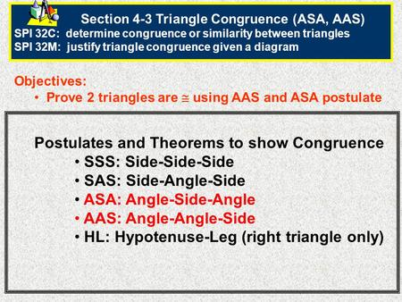 Section 4-3 Triangle Congruence (ASA, AAS) SPI 32C: determine congruence or similarity between triangles SPI 32M: justify triangle congruence given a diagram.