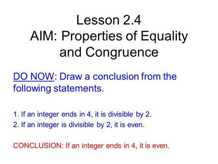 Lesson 2.4 AIM: Properties of Equality and Congruence DO NOW: Draw a conclusion from the following statements. 1. If an integer ends in 4, it is divisible.