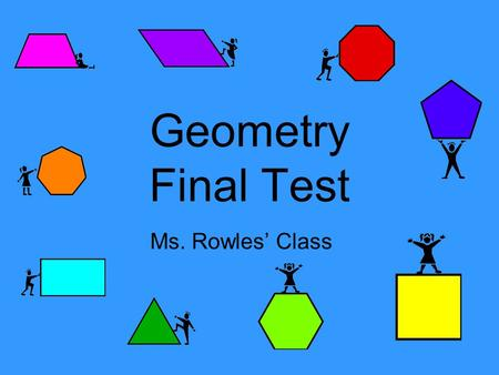 Geometry Final Test Ms. Rowles' Class. A polygon must have: 1.No curves 2.Straight lines 3.No openings 4.All of the above.