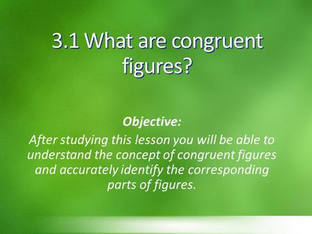 3.1 What are congruent figures? Objective: After studying this lesson you will be able to understand the concept of congruent figures and accurately identify.