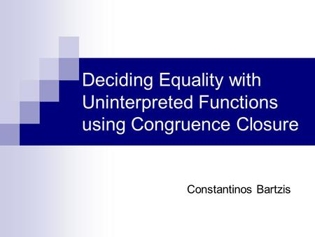 Deciding Equality with Uninterpreted Functions using Congruence Closure Constantinos Bartzis.