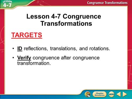 Targets ID reflections, translations, and rotations. Verify congruence after congruence transformation. Lesson 4-7 Congruence Transformations TARGETS.