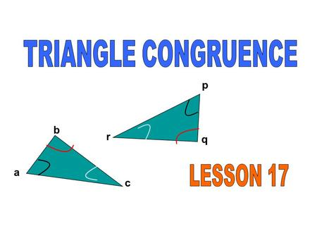 A b c p q r. Goal 1: How to identify congruent triangles. Goal 2: How to identify different types of triangles. Definition of Congruent Triangles If 