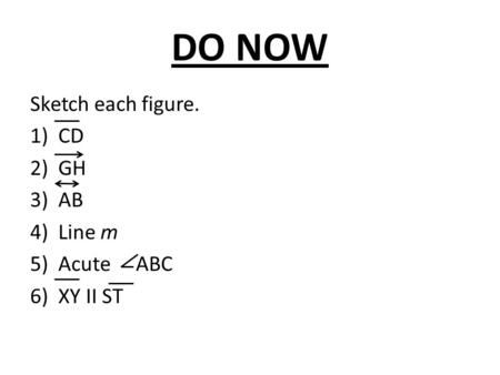 DO NOW Sketch each figure. CD GH AB Line m Acute ABC XY II ST.
