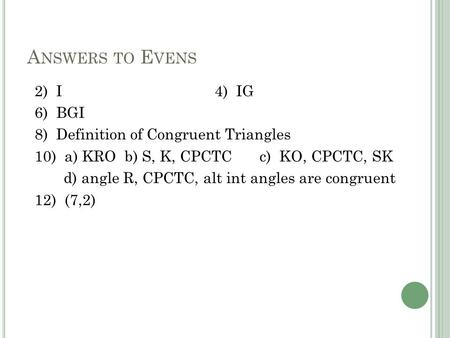 A NSWERS TO E VENS 2) I4) IG 6) BGI 8) Definition of Congruent Triangles 10) a) KROb) S, K, CPCTCc) KO, CPCTC, SK d) angle R, CPCTC, alt int angles are.