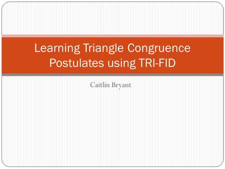 Caitlin Bryant Learning Triangle Congruence Postulates using TRI-FID.