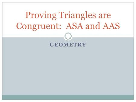 GEOMETRY Proving Triangles are Congruent: ASA and AAS.