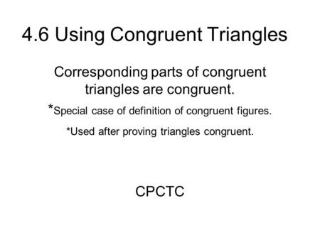 4.6 Using Congruent Triangles Corresponding parts of congruent triangles are congruent. * Special case of definition of congruent figures. *Used after.