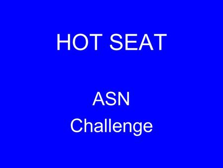 HOT SEAT ASN Challenge. SCORING 1 st team finished 3 pts 2 nd team finished 2 pts additional teams 1 pt incorrect answer -1 pt talking -3 pts.
