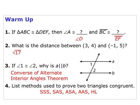 Warm Up 1. If ∆ABC  ∆DEF, then A  ? and BC  ?. 2. What is the distance between (3, 4) and (–1, 5)? 3. If 1  2, why is a||b? 4. List methods used.