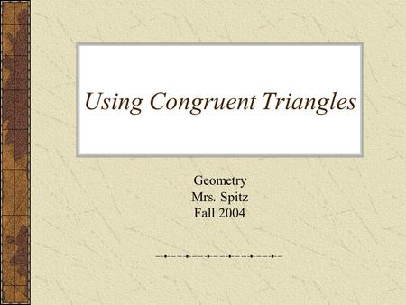Using Congruent Triangles Geometry Mrs. Spitz Fall 2004.