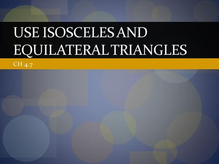 CH 4.7 USE ISOSCELES AND EQUILATERAL TRIANGLES. In this section… We will use the facts that we know about isosceles and equilateral triangles to solve.