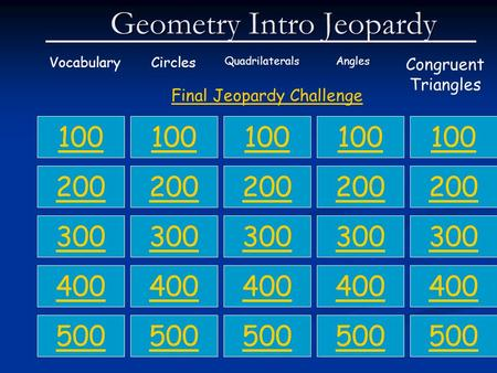 Geometry Intro Jeopardy VocabularyCircles QuadrilateralsAngles Congruent Triangles 100 200 300 400 500 100 200 300 400 500 100 200 300 400 500 100 200.