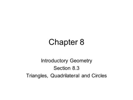 Chapter 8 Introductory Geometry Section 8.3 Triangles, Quadrilateral and Circles.