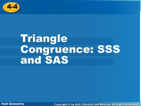 Holt Geometry 4-4 Triangle Congruence: SSS and SAS 4-4 Triangle Congruence: SSS and SAS Holt Geometry.