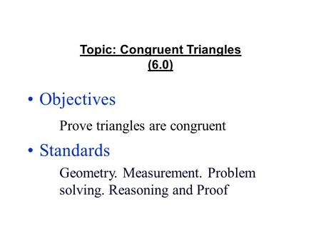 Topic: Congruent Triangles (6.0) Objectives Prove triangles are congruent Standards Geometry. Measurement. Problem solving. Reasoning and Proof.