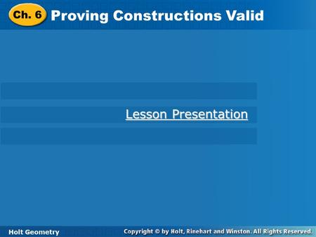 Holt Geometry Proving Constructions Valid Ch. 6 Proving Constructions Valid Holt Geometry Lesson Presentation Lesson Presentation.