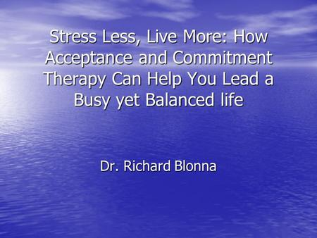 Stress Less, Live More: How Acceptance and Commitment Therapy Can Help You Lead a Busy yet Balanced life Dr. Richard Blonna.
